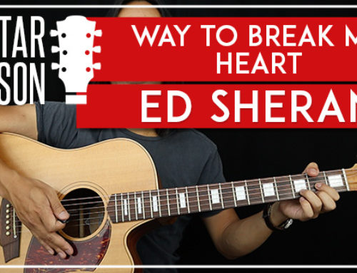 WAY TO BREAK MY HEART – ED SHEERAN GUITAR LESSON